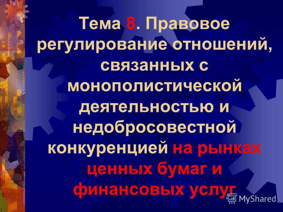 Тема 8. Правовое регулирование отношений, связанных с монополистической деятельностью и недобросовестной конкуренцией на рынках ценных бумаг и финансовых услуг