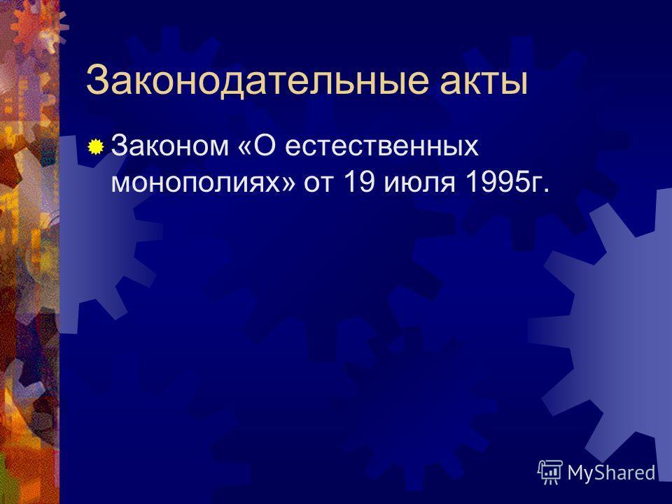 Законодательные акты Законом «О естественных монополиях» от 19 июля 1995г.