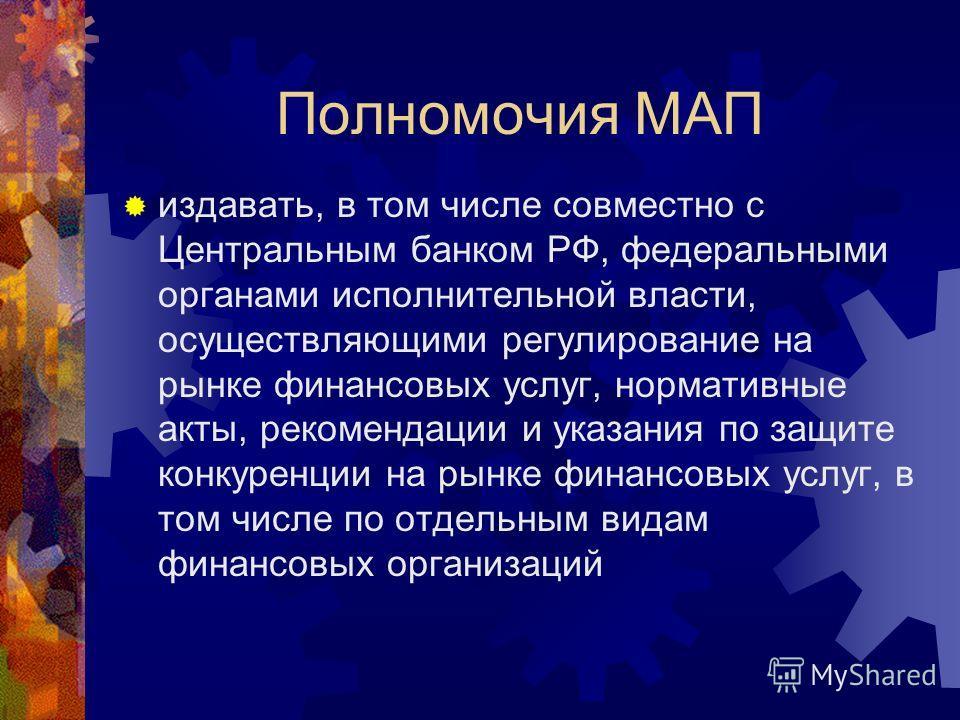 Полномочия МАП издавать, в том числе совместно с Центральным банком РФ, федеральными органами исполнительной власти, осуществляющими регулирование на рынке финансовых услуг, нормативные акты, рекомендации и указания по защите конкуренции на рынке фин