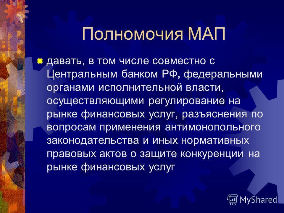 Полномочия МАП давать, в том числе совместно с Центральным банком РФ, федеральными органами исполнительной власти, осуществляющими регулирование на рынке финансовых услуг, разъяснения по вопросам применения антимонопольного законодательства и иных но