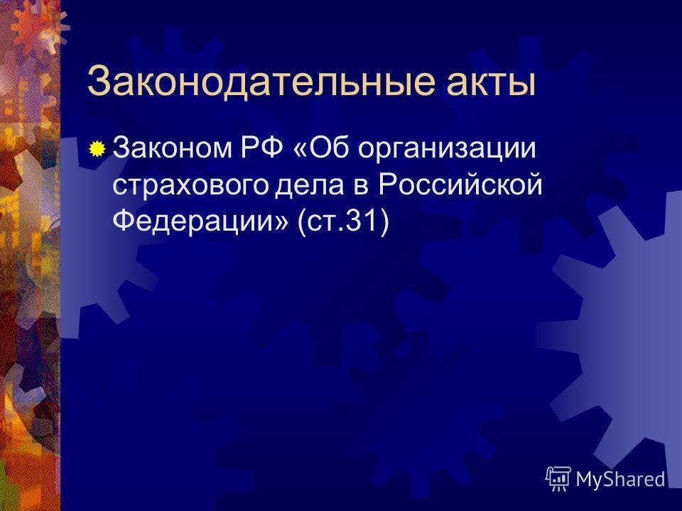Законодательные акты Законом РФ «Об организации страхового дела в Российской Федерации» (ст.31)