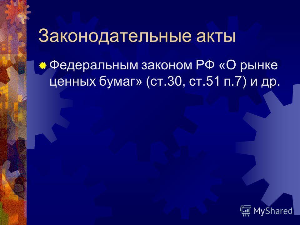 Законодательные акты Федеральным законом РФ «О рынке ценных бумаг» (ст.30, ст.51 п.7) и др.
