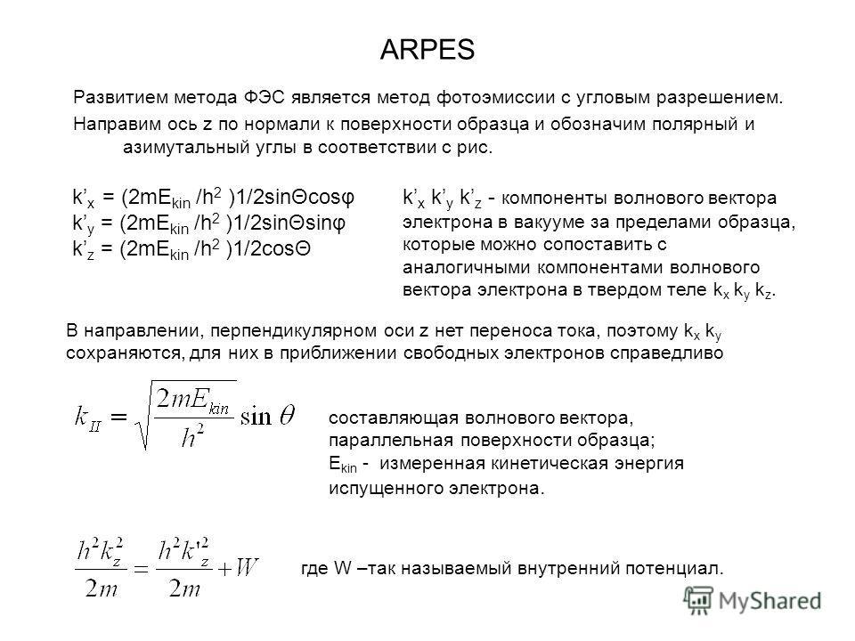 ARPES Развитием метода ФЭС является метод фотоэмиссии с угловым разрешением. Направим ось z по нормали к поверхности образца и обозначим полярный и азимутальный углы в соответствии с рис. k x = (2mE kin /h 2 )1/2sinΘcosφ k y = (2mE kin /h 2 )1/2sinΘs