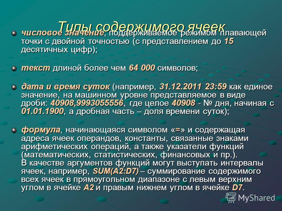 Типы содержимого ячеек числовое значение, поддерживаемое режимом плавающей точки с двойной точностью (с представлением до 15 десятичных цифр); текст длиной более чем 64 000 символов; дата и время суток (например, 31.12.2011 23:59 как единое значение,