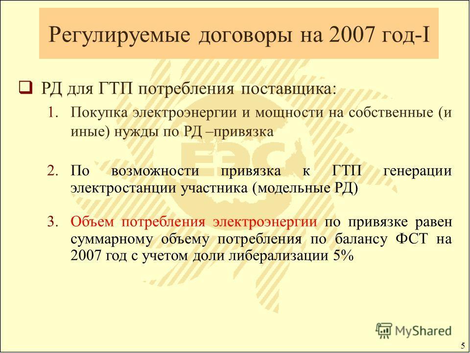 5 Регулируемые договоры на 2007 год-I РД для ГТП потребления поставщика: 1.Покупка электроэнергии и мощности на собственные (и иные) нужды по РД –привязка 2.По возможности привязка к ГТП генерации электростанции участника (модельные РД) 3.Объем потре