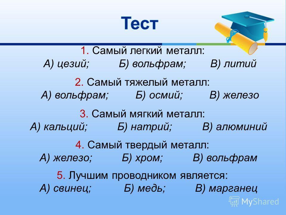 1. Самый легкий металл : А ) цезий ; Б ) вольфрам ; В ) литий 2. Самый тяжелый металл : А ) вольфрам ; Б ) осмий ; В ) железо 3. Самый мягкий металл : А ) кальций ; Б ) натрий ; В ) алюминий 4. Самый твердый металл : А ) железо ; Б ) хром ; В ) вольф