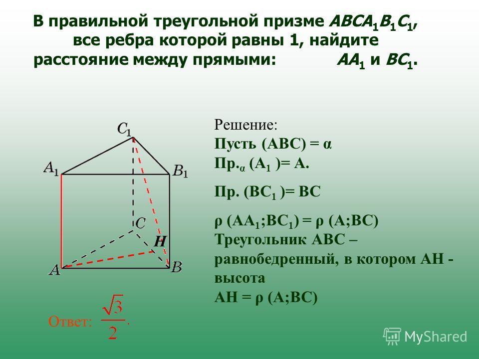 В правильной треугольной призме ABCA 1 B 1 C 1, все ребра которой равны 1, найдите расстояние между прямыми: AA 1 и BC 1. Ответ: Решение: Пусть (АВС) = α Пр. α (А 1 )= А. Пр. (ВС 1 )= ВС ρ (АА 1 ;ВС 1 ) = ρ (А;ВС) Треугольник АВС – равнобедренный, в