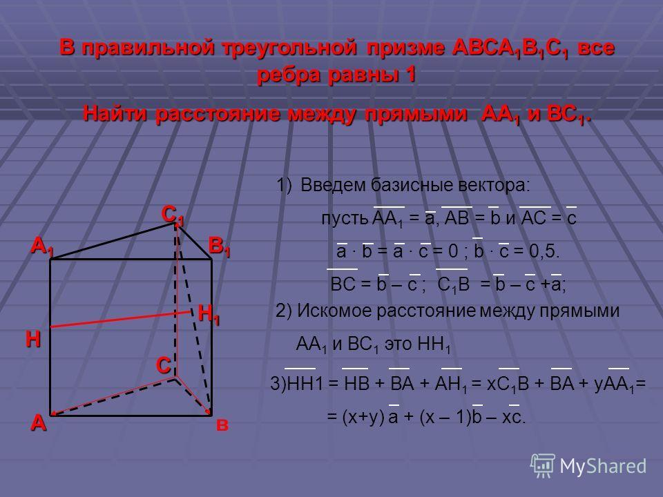 С1С1С1С1 В1В1В1В1 А1А1А1А1 А С В правильной треугольной призме АВСА 1 В 1 С 1 все ребра равны 1 Найти расстояние между прямыми АА 1 и ВС 1. 1)Введем базисные вектора: пусть АА 1 = а, АВ = b и АС = с а · b = a · c = 0 ; b · c = 0,5. BC = b – c ; C 1 B