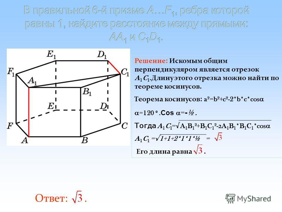 Ответ:. Решение: Искомым общим перпендикуляром является отрезок A 1 C 1. Длину этого отрезка можно найти по теореме косинусов. Теорема косинусов: a²=b²+c²-2*b*c*cos =120 º. Cos = - ½. Тогда A 1 C 1 =A 1 B 1 ²+B 1 C 1 ²- 2 A 1 B 1 *B 1 C 1 *cos A 1 C
