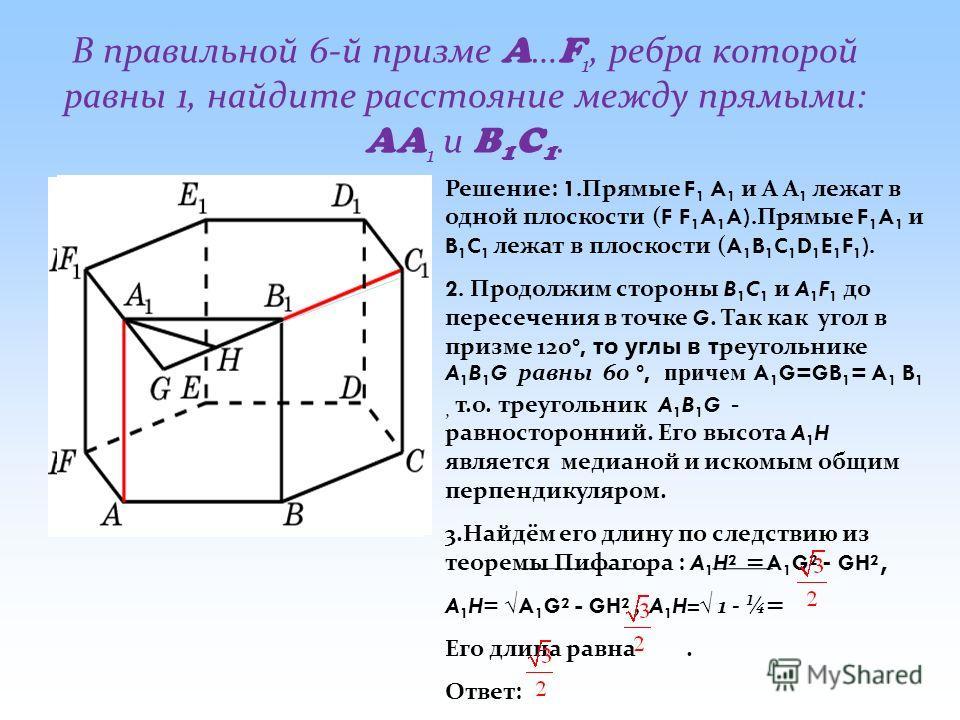 В правильной 6-й призме A … F 1, ребра которой равны 1, найдите расстояние между прямыми: AA 1 и B 1 C 1. Решение: 1. Прямые F 1 A 1 и А А 1 лежат в одной плоскости ( F F 1 A 1 A). Прямые F 1 A 1 и B 1 C 1 лежат в плоскости ( A 1 B 1 C 1 D 1 E 1 F 1