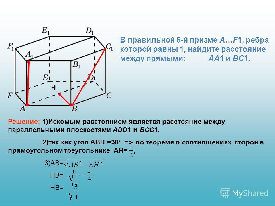 В правильной 6-й призме A…F1, ребра которой равны 1, найдите расстояние между прямыми: AA1 и BC1. Решение: 1)Искомым расстоянием является расстояние между параллельными плоскостями ADD1 и BCC1. 2)так как угол ABH =30 º => по теореме о соотношениях ст