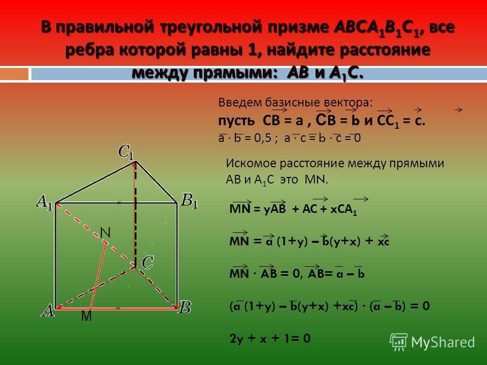 В правильной треугольной призме ABCA 1 B 1 C 1, все ребра которой равны 1, найдите расстояние между прямыми: AB и A 1 C. Введем базисные вектора: пусть СВ = а, С В = b и СС 1 = с. а b = 0,5 ; а с = b с = 0 Искомое расстояние между прямыми АВ и А 1 С