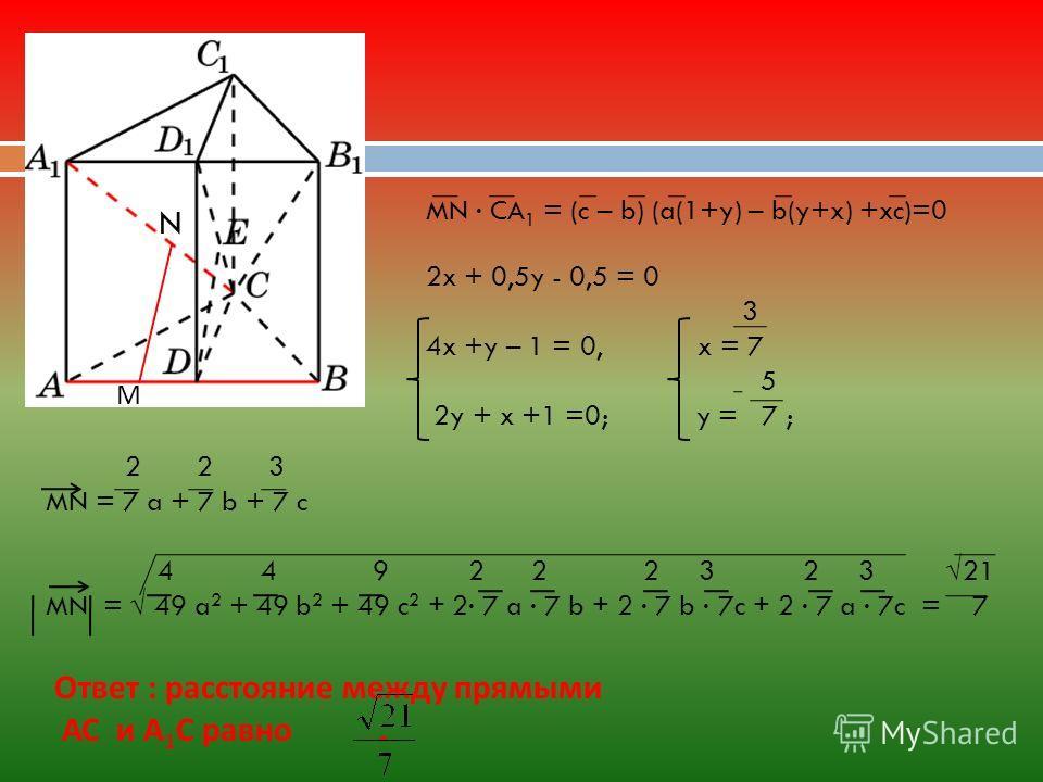 2 2 3 MN = 7 a + 7 b + 7 c 4 4 9 2 2 2 3 2 3 21 MN = 49 a 2 + 49 b 2 + 49 c 2 + 2 7 a 7 b + 2 7 b 7c + 2 7 a 7c = 7 Ответ : расстояние между прямыми АС и А 1 С равно. MN CA 1 = (c – b) (a(1+y) – b(y+x) +xc)=0 2x + 0,5y - 0,5 = 0 3 4x +y – 1 = 0, x =