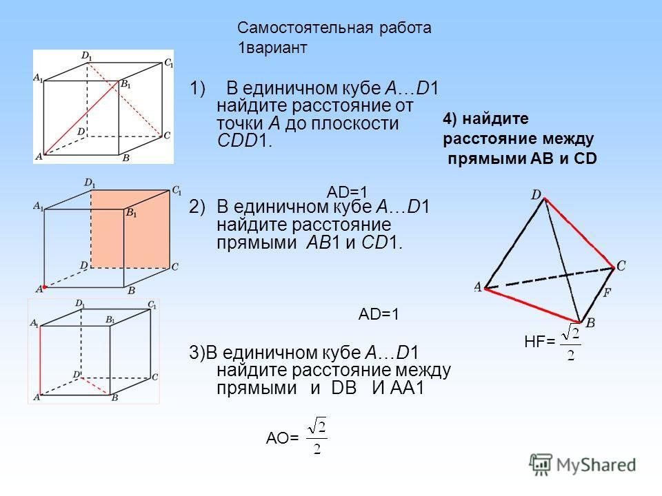 1) В единичном кубе A…D1 найдите расстояние от точки A до плоскости CDD1. 2)В единичном кубе A…D1 найдите расстояние прямыми AB1 и CD1. 3)В единичном кубе A…D1 найдите расстояние между прямыми и DB И АА1 АD=1 АО= АD=1 Самостоятельная работа 1вариант