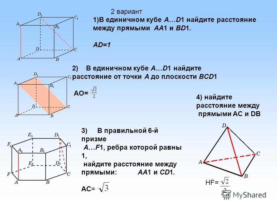 3) В правильной 6-й призме A…F1, ребра которой равны 1, найдите расстояние между прямыми: AA1 и CD1. AC= 2) В единичном кубе A…D1 найдите расстояние от точки A до плоскости BCD1 AO= 1)В единичном кубе A…D1 найдите расстояние между прямыми AA1 и BD1.