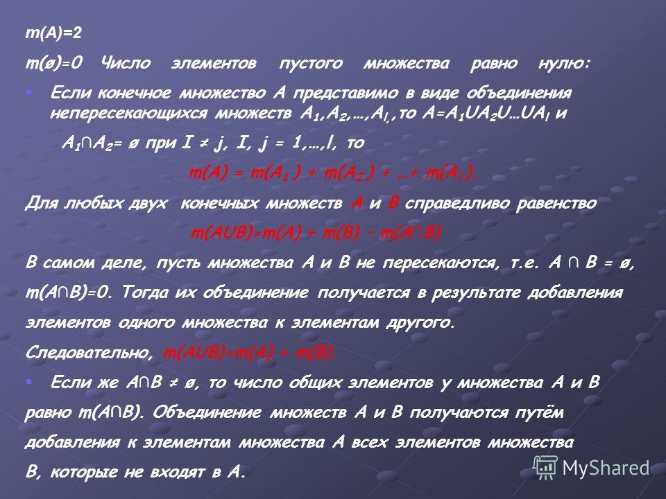 m(A)=2 m(ø)=0 Число элементов пустого множества равно нулю: Если конечное множество А представимо в виде объединения непересекающихся множеств А 1,А 2,…,А l,,то А=А 1 UА 2 U…UA l и А 1 А 2 = ø при I j, I, j = 1,…,l, то m(А) = m(A 1 ) + m(A 2 ) + …+ m