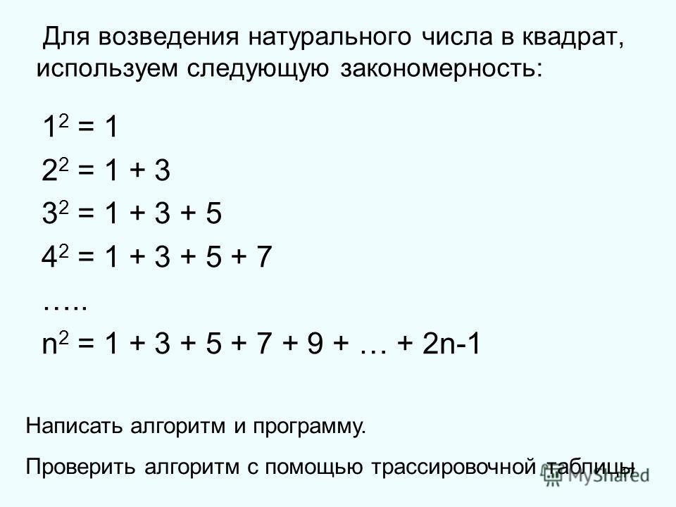 17 Для возведения натурального числа в квадрат, используем следующую закономерность: 1 2 = 1 2 2 = 1 + 3 3 2 = 1 + 3 + 5 4 2 = 1 + 3 + 5 + 7 ….. n 2 = 1 + 3 + 5 + 7 + 9 + … + 2n-1 Написать алгоритм и программу. Проверить алгоритм с помощью трассирово