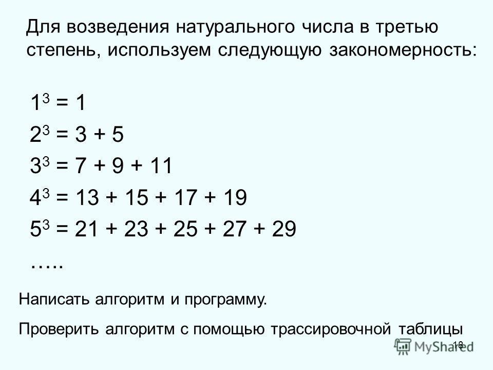 18 Для возведения натурального числа в третью степень, используем следующую закономерность: 1 3 = 1 2 3 = 3 + 5 3 3 = 7 + 9 + 11 4 3 = 13 + 15 + 17 + 19 5 3 = 21 + 23 + 25 + 27 + 29 ….. Написать алгоритм и программу. Проверить алгоритм с помощью трас