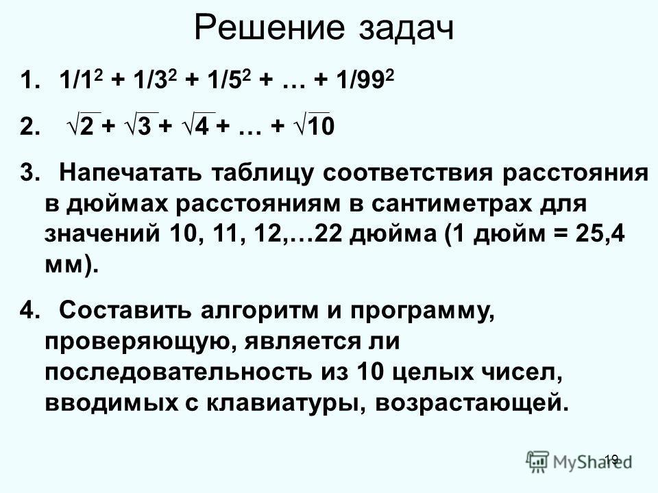 19 Решение задач 1. 1/1 2 + 1/3 2 + 1/5 2 + … + 1/99 2 2. 2 + 3 + 4 + … + 10 3. Напечатать таблицу соответствия расстояния в дюймах расстояниям в сантиметрах для значений 10, 11, 12,…22 дюйма (1 дюйм = 25,4 мм). 4. Составить алгоритм и программу, про
