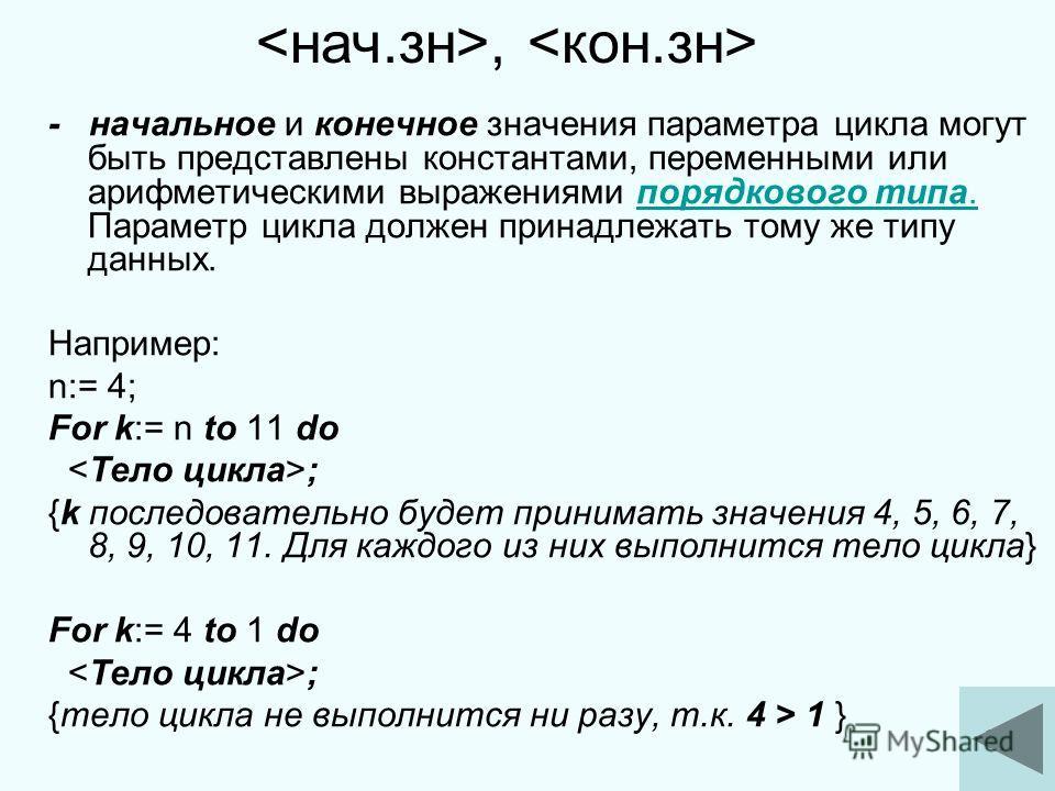 7 - начальное и конечное значения параметра цикла могут быть представлены константами, переменными или арифметическими выражениями порядкового типа. Параметр цикла должен принадлежать тому же типу данных.порядкового типа. Например: n:= 4; For k:= n t