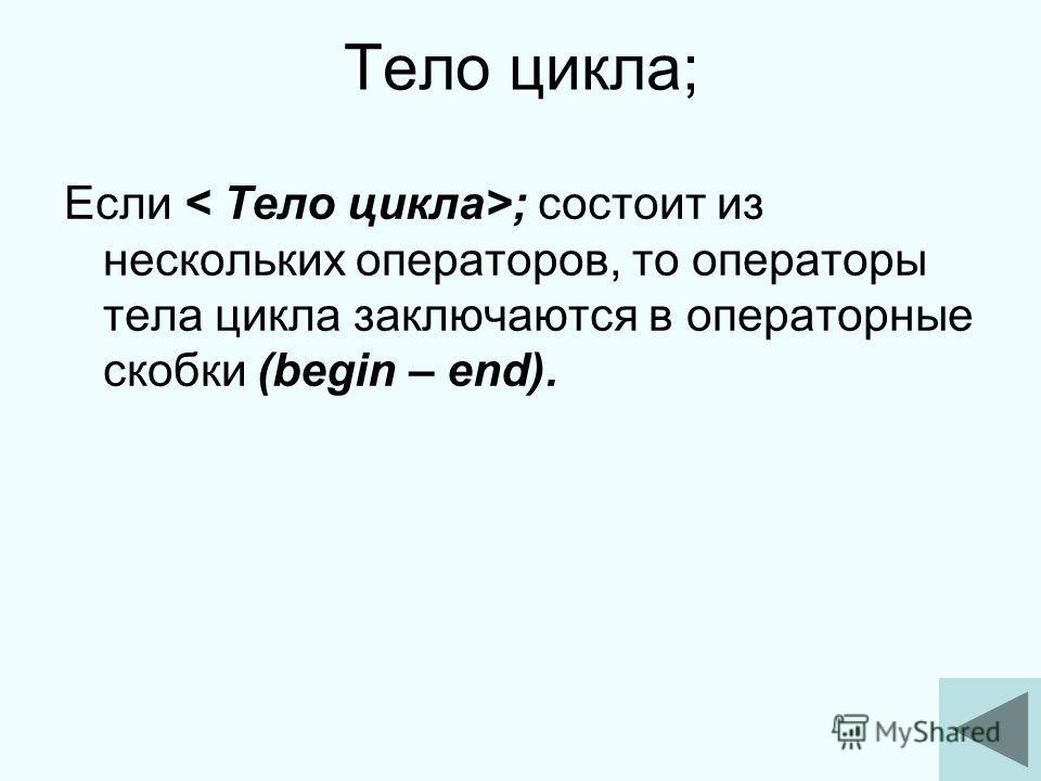 8 Тело цикла; Если ; состоит из нескольких операторов, то операторы тела цикла заключаются в операторные скобки (begin – end).