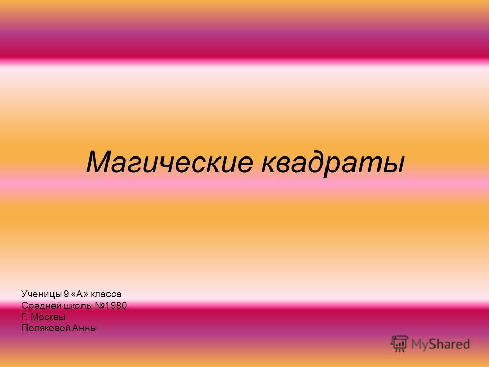 Магические квадраты Ученицы 9 «А» класса Средней школы 1980 Г. Москвы Поляковой Анны