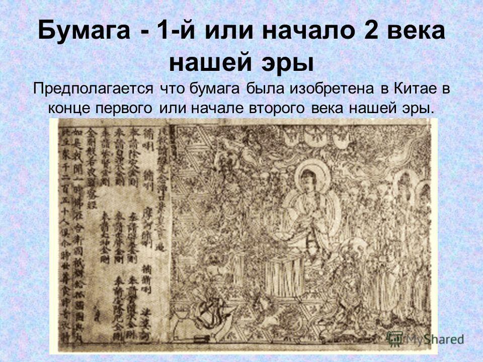 Бумага - 1-й или начало 2 века нашей эры Предполагается что бумага была изобретена в Китае в конце первого или начале второго века нашей эры.