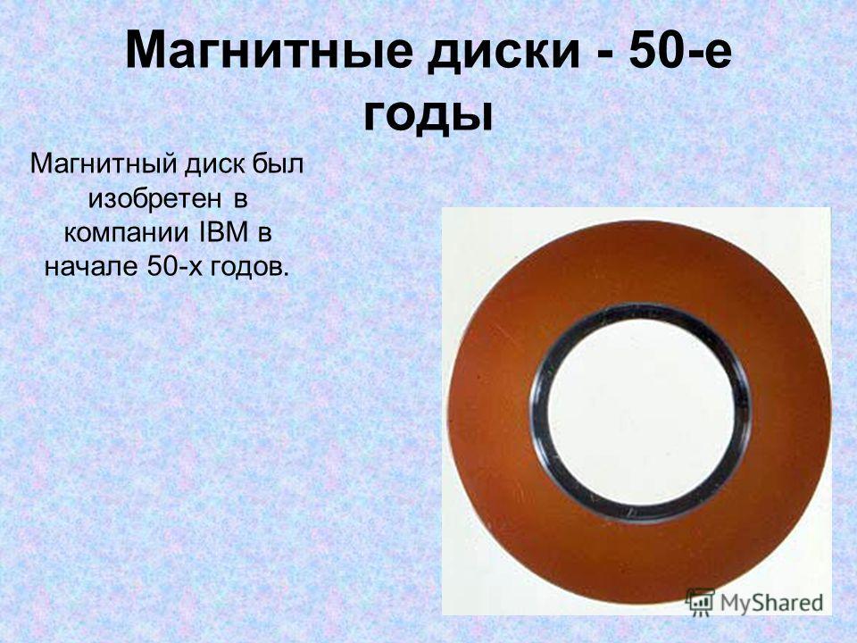 Магнитные диски - 50-е годы Магнитный диск был изобретен в компании IBM в начале 50-х годов.