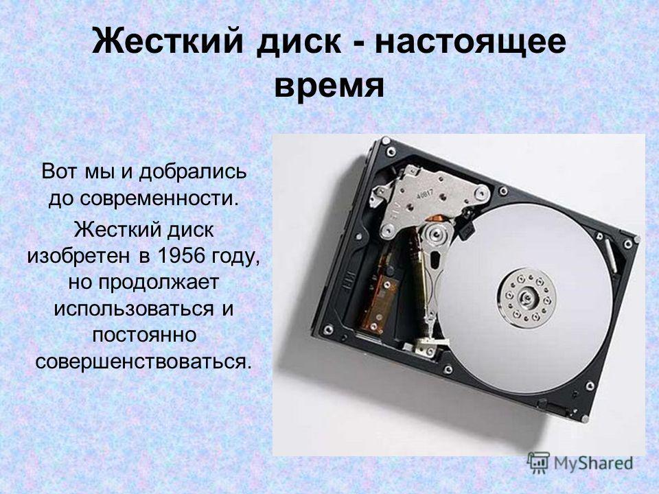 Жесткий диск - настоящее время Вот мы и добрались до современности. Жесткий диск изобретен в 1956 году, но продолжает использоваться и постоянно совершенствоваться.