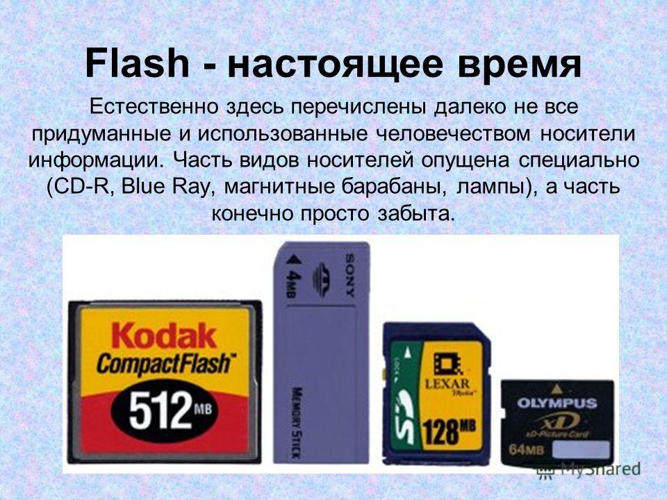 Flash - настоящее время Естественно здесь перечислены далеко не все придуманные и использованные человечеством носители информации. Часть видов носителей опущена специально (CD-R, Blue Ray, магнитные барабаны, лампы), а часть конечно просто забыта.
