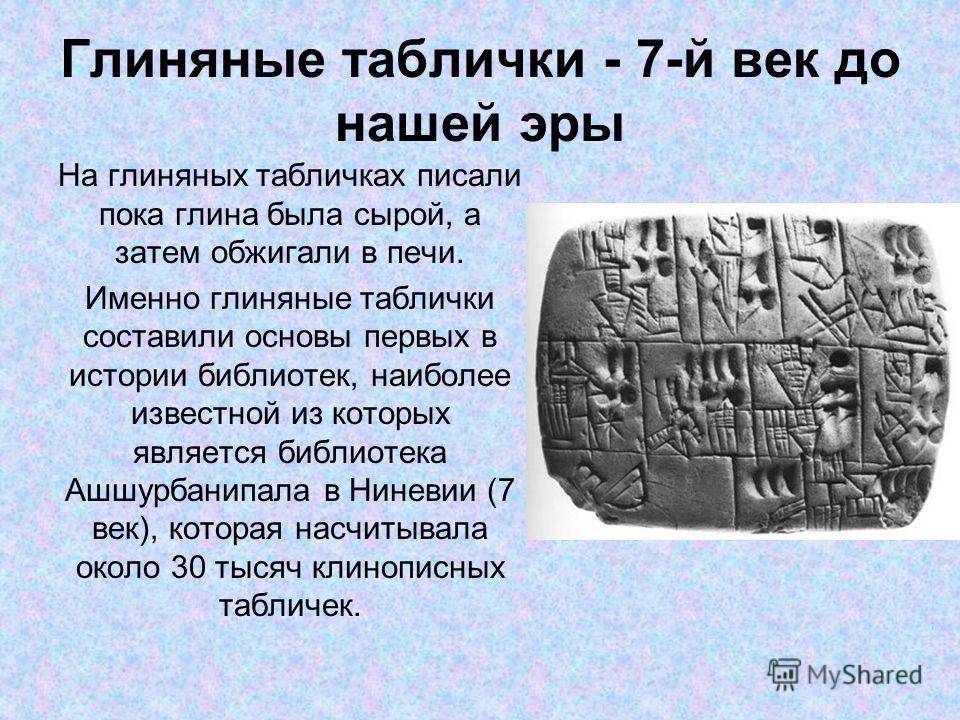 Глиняные таблички - 7-й век до нашей эры На глиняных табличках писали пока глина была сырой, а затем обжигали в печи. Именно глиняные таблички составили основы первых в истории библиотек, наиболее известной из которых является библиотека Ашшурбанипал