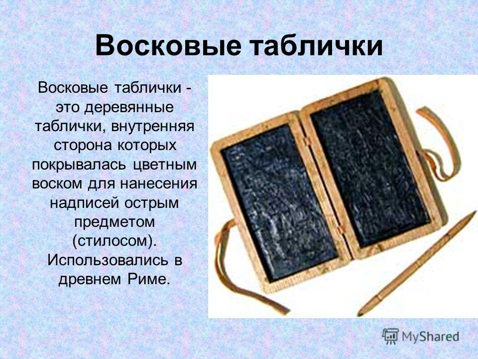 Восковые таблички Восковые таблички - это деревянные таблички, внутренняя сторона которых покрывалась цветным воском для нанесения надписей острым предметом (стилосом). Использовались в древнем Риме.