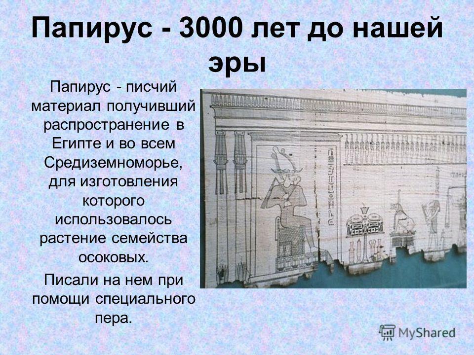 Папирус - 3000 лет до нашей эры Папирус - писчий материал получивший распространение в Египте и во всем Средиземноморье, для изготовления которого использовалось растение семейства осоковых. Писали на нем при помощи специального пера.