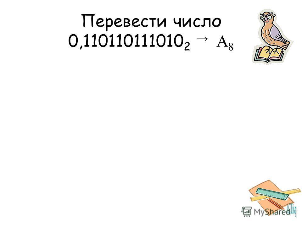 Перевести число 0,110110111010 2 A 8