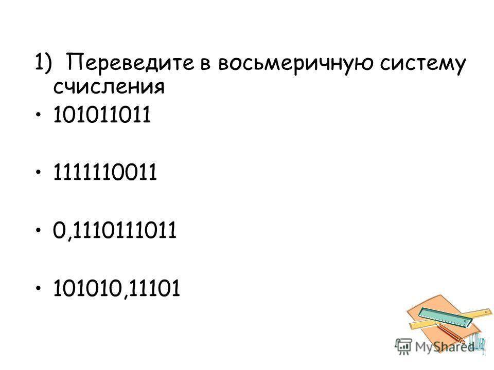 1) Переведите в восьмеричную систему счисления 101011011 1111110011 0,1110111011 101010,11101