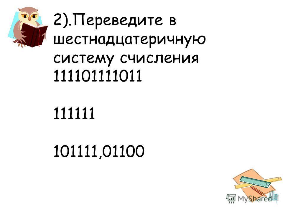 2).Переведите в шестнадцатеричную систему счисления 111101111011 111111 101111,01100