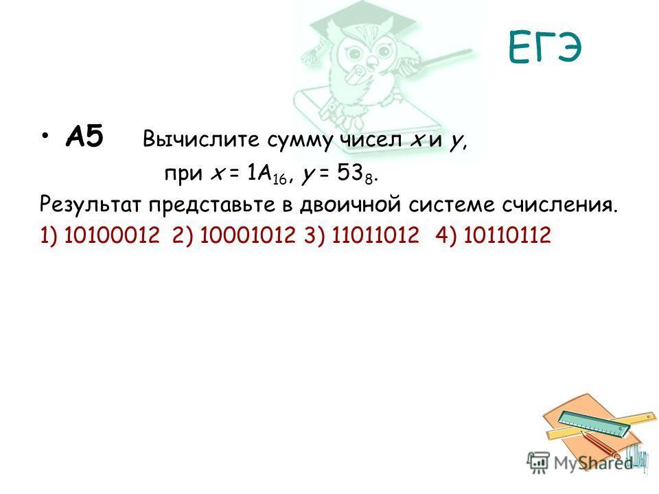 ЕГЭ A5 Вычислите сумму чисел x и y, при x = 1A 16, y = 53 8. Результат представьте в двоичной системе счисления. 1) 101000122) 100010123) 110110124) 10110112