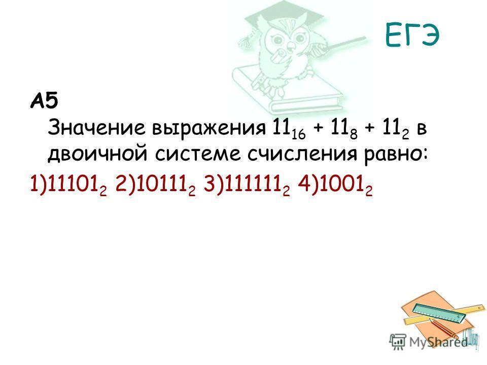 ЕГЭ A5 Значение выражения 11 16 + 11 8 + 11 2 в двоичной системе счисления равно: 1)11101 2 2)10111 2 3)111111 2 4)1001 2