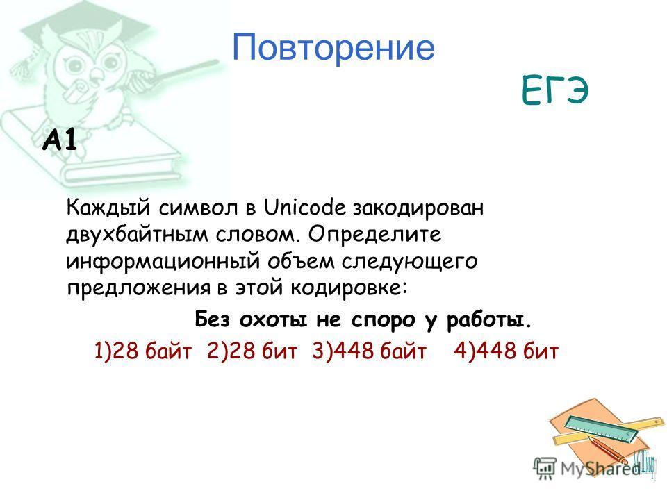 Повторение ЕГЭ A1 Каждый символ в Unicode закодирован двухбайтным словом. Определите информационный объем следующего предложения в этой кодировке: Без охоты не споро у работы. 1)28 байт 2)28 бит 3)448 байт 4)448 бит