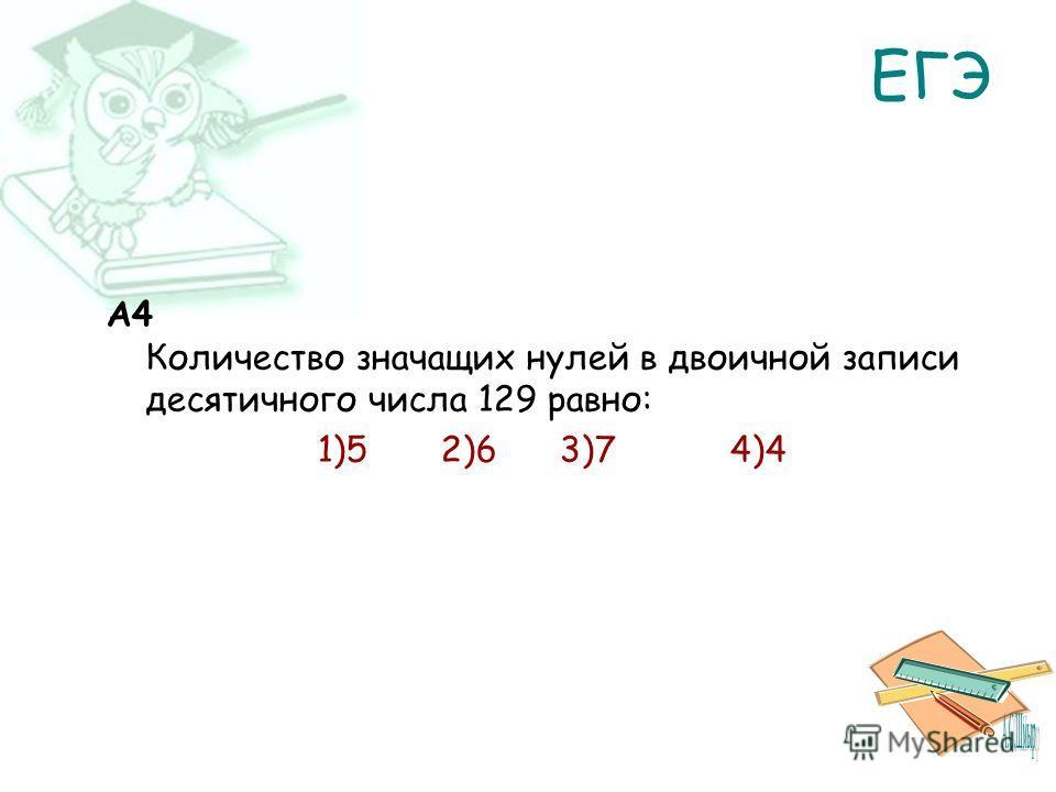 ЕГЭ A4 Количество значащих нулей в двоичной записи десятичного числа 129 равно: 1)5 2)6 3)7 4)4