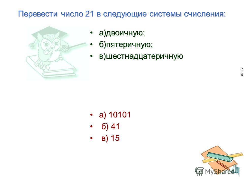Перевести число 21 в следующие системы счисления: а)двоичную;а)двоичную; б)пятеричную;б)пятеричную; в)шестнадцатеричнуюв)шестнадцатеричную а) 10101а) 10101 б) 41 б) 41 в) 15 в) 15