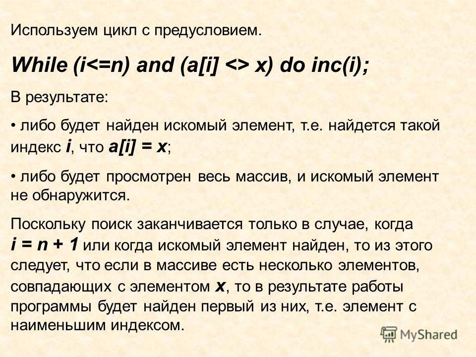 Используем цикл с предусловием. While (i x) do inc(i); В результате: либо будет найден искомый элемент, т.е. найдется такой индекс i, что a[i] = x ; либо будет просмотрен весь массив, и искомый элемент не обнаружится. Поскольку поиск заканчивается то