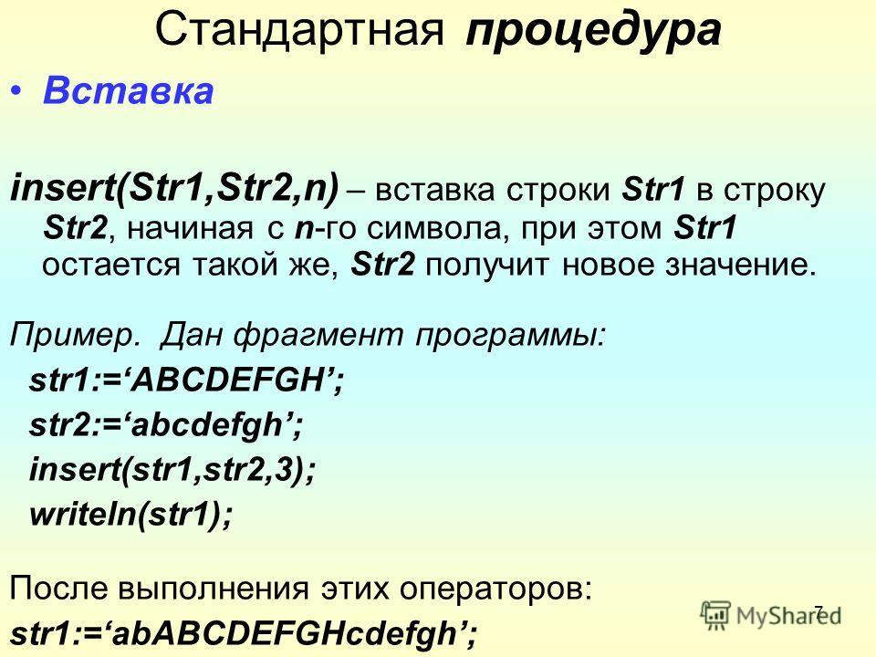 7 Стандартная процедура Вставка insert(Str1,Str2,n) – вставка строки Str1 в строку Str2, начиная с n-го символа, при этом Str1 остается такой же, Str2 получит новое значение. Пример. Дан фрагмент программы: str1:=ABCDEFGH; str2:=abcdefgh; insert(str1