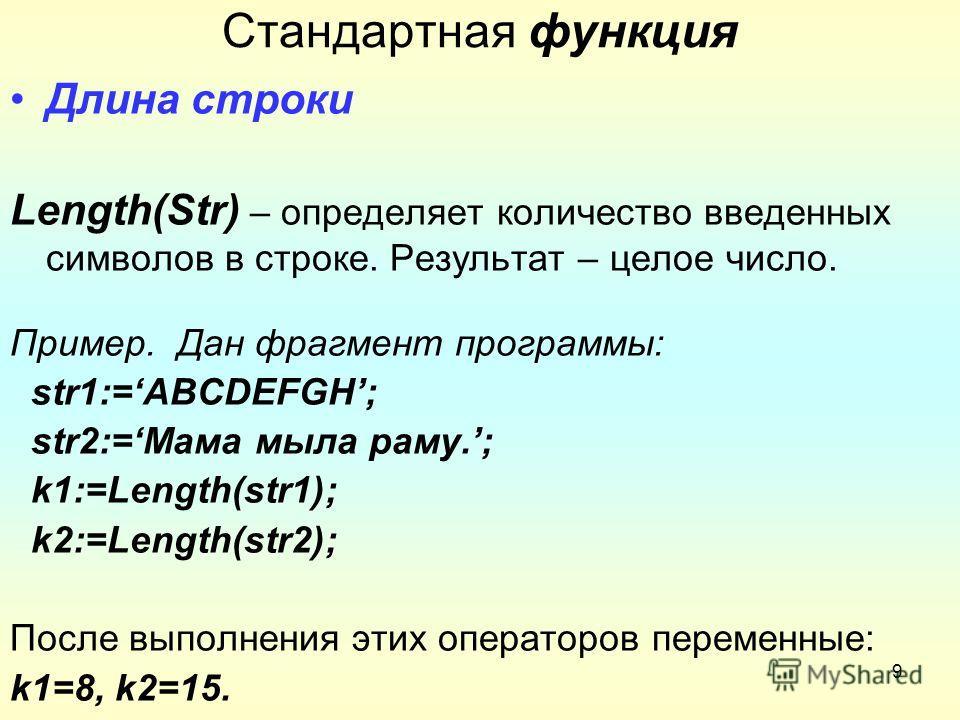 9 Стандартная функция Длина строки Length(Str) – определяет количество введенных символов в строке. Результат – целое число. Пример. Дан фрагмент программы: str1:=ABCDEFGH; str2:=Мама мыла раму.; k1:=Length(str1); k2:=Length(str2); После выполнения э