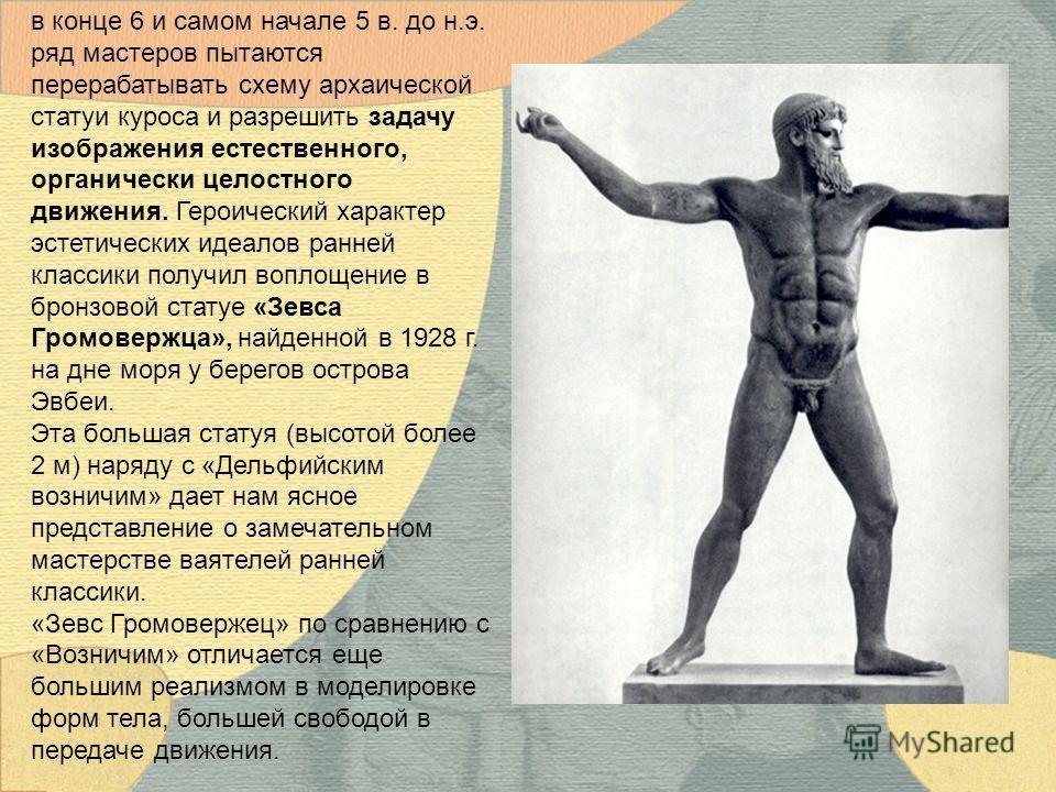 в конце 6 и самом начале 5 в. до н.э. ряд мастеров пытаются перерабатывать схему архаической статуи куроса и разрешить задачу изображения естественного, органически целостного движения. Героический характер эстетических идеалов ранней классики получи
