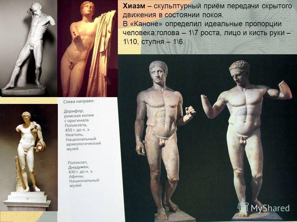 Хиазм – скульптурный приём передачи скрытого движения в состоянии покоя. В «Каноне» определил идеальные пропорции человека:голова – 1\7 роста, лицо и кисть руки – 1\10, ступня – 1\6.