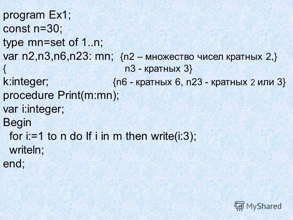 program Ex1; const n=30; type mn=set of 1..n; var n2,n3,n6,n23: mn; {n2 – множество чисел кратных 2,} { n3 - кратных 3} k:integer; {n6 - кратных 6, n23 - кратных 2 или 3} procedure Print(m:mn); var i:integer; Begin for i:=1 to n do If i in m then wri