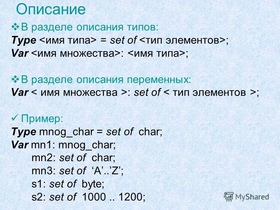 Описание В разделе описания типов: Type = set of ; Var : ; В разделе описания переменных: Var : set of ; Пример: Type mnog_char = set of char; Var mn1: mnog_char; mn2: set of char; mn3: set of A..Z; s1: set of byte; s2: set of 1000.. 1200;