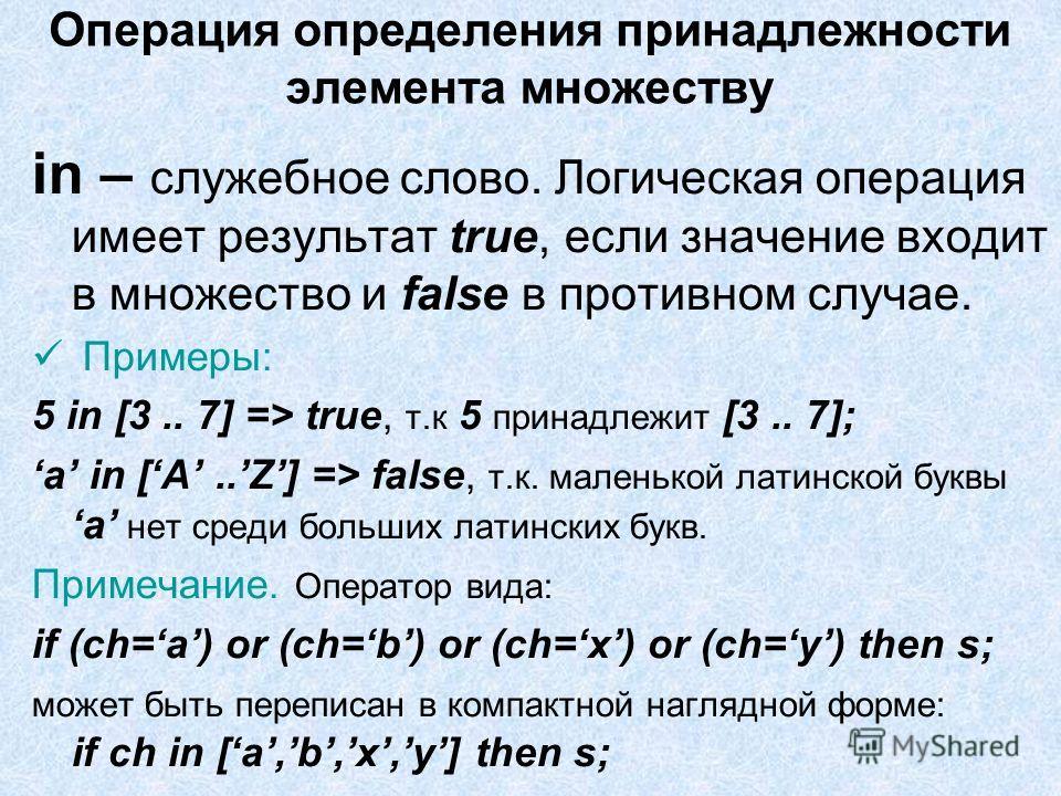 Операция определения принадлежности элемента множеству in – служебное слово. Логическая операция имеет результат true, если значение входит в множество и false в противном случае. Примеры: 5 in [3.. 7] => true, т.к 5 принадлежит [3.. 7]; a in [A..Z]