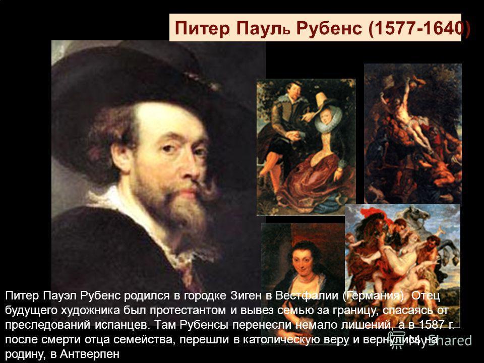 Питер Паул ь Рубенс (1577-1640) Питер Пауэл Рубенс родился в городке Зиген в Вестфалии (Германия). Отец будущего художника был протестантом и вывез семью за границу, спасаясь от преследований испанцев. Там Рубенсы перенесли немало лишений, а в 1587 г